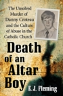 Death of an Altar Boy : The Unsolved Murder of Danny Croteau and the Culture of Abuse in the Catholic Church - eBook