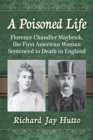 A Poisoned Life : Florence Chandler Maybrick, the First American Woman Sentenced to Death in England - eBook