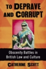 To Deprave and Corrupt : Obscenity Battles in British Law and Culture - eBook