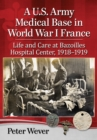 A U.S. Army Medical Base in World War I France : Life and Care at Bazoilles Hospital Center, 1918-1919 - eBook