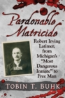"Pardonable Matricide : Robert Irving Latimer, from Michigan's ""Most Dangerous Inmate"" to Free Man - eBook"
