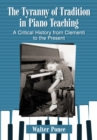 The Tyranny of Tradition in Piano Teaching : A Critical History from Clementi to the Present - eBook