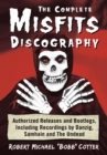 The Complete Misfits Discography : Authorized Releases and Bootlegs, Including Recordings by Danzig, Samhain and The Undead - eBook
