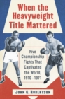 When the Heavyweight Title Mattered : Five Championship Fights That Captivated the World, 1910-1971 - eBook