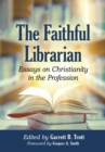 The Faithful Librarian : Essays on Christianity in the Profession - eBook