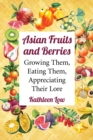 Asian Fruits and Berries : Growing Them, Eating Them, Appreciating Their Lore - eBook