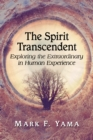 The Spirit Transcendent : Exploring the Extraordinary in Human Experience - eBook