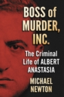Boss of Murder, Inc. : The Criminal Life of Albert Anastasia - eBook