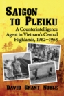 Saigon to Pleiku : A Counterintelligence Agent in Vietnam's Central Highlands, 1962‒1963 - eBook