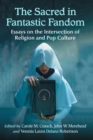 The Sacred in Fantastic Fandom : Essays on the Intersection of Religion and Pop Culture - Book