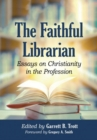 The Faithful Librarian : Essays on Christianity in the Profession - Book