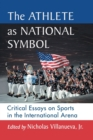 The Athlete as National Symbol : Critical Essays on Sports in the International Arena - Book