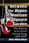 Between the Ropes at Madison Square Garden : The History of an Iconic Boxing Ring, 1925-2007 - Book