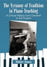 The Tyranny of Tradition in Piano Teaching : A Critical History of Instruction from Clementi to the Present - Book