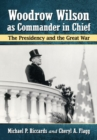 Woodrow Wilson as Commander in Chief : The Presidency and the Great War - Book