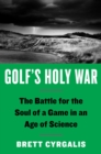 Golf's Holy War : The Battle for the Soul of a Game in an Age of Science - Book