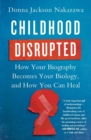 Childhood Disrupted : How Your Biography Becomes Your Biology, and How You Can Heal - Book