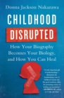 Childhood Disrupted : How Your Biography Becomes Your Biology, and How You Can Heal - eBook