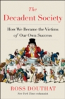 The Decadent Society : How We Became the Victims of Our Own Success - Book