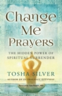 Change Me Prayers : The Hidden Power of Spiritual Surrender - eBook