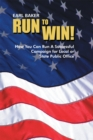 Run to Win! : How You Can Run a Successful Campaign  for Local or State Public Office - eBook
