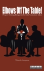 Elbows off the Table! : Proper Dining Etiquette for the Common Idiot - eBook