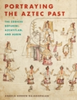 Portraying the Aztec Past : The Codices Boturini, Azcatitlan, and Aubin - Book