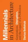Millennials in Architecture : Generations, Disruption, and the Legacy of a Profession - Book