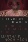Television Rewired : The Rise of the Auteur Series - Book