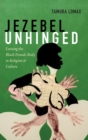 Jezebel Unhinged : Loosing the Black Female Body in Religion and Culture - Book