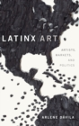 Latinx Art : Artists, Markets, and Politics - Book