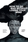 How to Go Mad without Losing Your Mind : Madness and Black Radical Creativity - Book