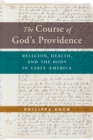 The Course of God's Providence : Religion, Health, and the Body in Early America - Book