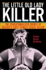 The Little Old Lady Killer : The Sensationalized Crimes of Mexico's First Female Serial Killer - Book