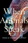 When Animals Speak : Toward an Interspecies Democracy - Book