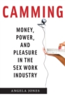Camming : Money, Power, and Pleasure in the Sex Work Industry - Book