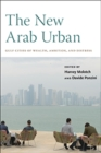 The New Arab Urban : Gulf Cities of Wealth, Ambition, and Distress - Book