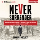 Never Surrender : Winston Churchill and Britain's Decision to Fight Nazi Germany in the Fateful Summer of 1940 - eAudiobook