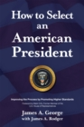 How to Select an American President : Improving the Process by Promoting Higher Standards - eBook