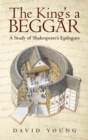 The King'S a Beggar : A Study of Shakespeare'S Epilogues - eBook