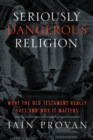 Seriously Dangerous Religion : What the Old Testament Really Says and Why It Matters - Book