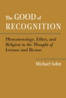 The Good of Recognition : Phenomenology, Ethics, and Religion in the Thought of Levinas and Ricoeur - Book