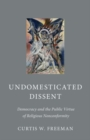 Undomesticated Dissent : Democracy and the Public Virtue of Religious Nonconformity - Book