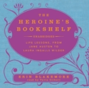 The Heroine's Bookshelf : Life Lessons, from Jane Austen to Laura Ingalls Wilder - eAudiobook