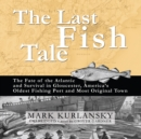 The Last Fish Tale : The Fate of the Atlantic and Survival in Gloucester, America's Oldest Fishing Port and Most Original Town - eAudiobook