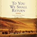 To You We Shall Return : Lessons about Our Planet from the Lakota - eAudiobook