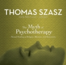 The Myth of Psychotherapy : Mental Healing as Religion, Rhetoric, and Repression - eAudiobook