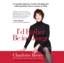 I'd Rather Be in Charge : A Legendary Business Leader's Roadmap for Achieving Pride, Power, and Joy at Work - eAudiobook