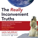 The Really Inconvenient Truths : Seven Environmental Catastrophes Liberals Don't Want You to Know About-Because They Helped Cause Them - eAudiobook