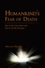 Humankind'S Fear of Death : How It Has Come About and How It Can Be Overcome - eBook